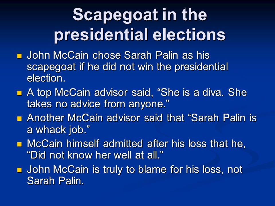 Scapegoat in the presidential elections John McCain chose Sarah Palin as his scapegoat if he did not win the presidential election.