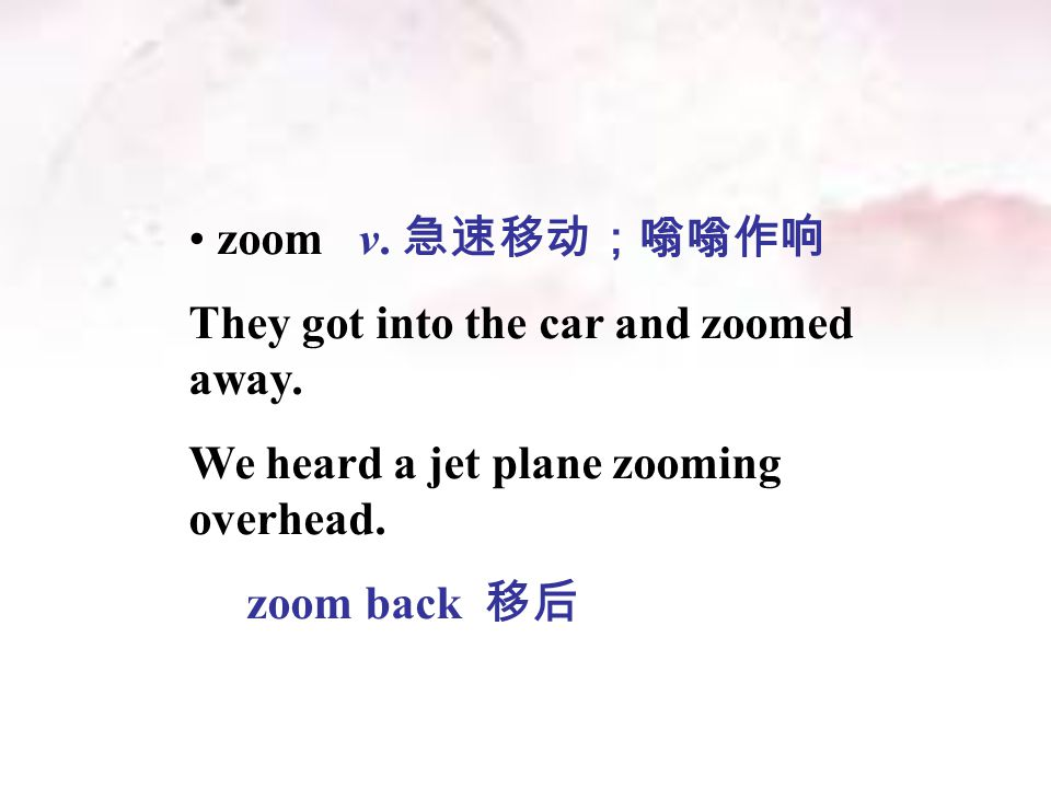 zoom v. 急速移动;嗡嗡作响 They got into the car and zoomed away.