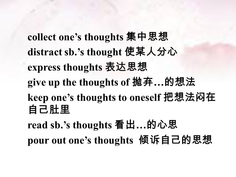 collect one's thoughts 集中思想 distract sb.'s thought 使某人分心 express thoughts 表达思想 give up the thoughts of 抛弃 … 的想法 keep one's thoughts to oneself 把想法闷在 自己肚里 read sb.'s thoughts 看出 … 的心思 pour out one's thoughts 倾诉自己的思想