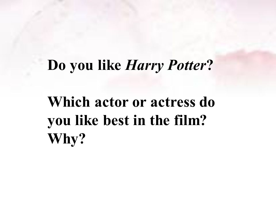 Do you like Harry Potter? Which actor or actress do you like best in the film? Why?