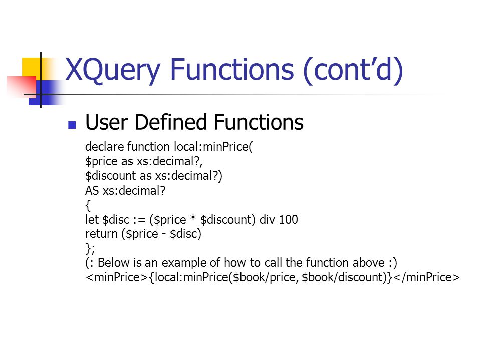 XQuery Functions (cont'd) User Defined Functions declare function local:minPrice( $price as xs:decimal?, $discount as xs:decimal?) AS xs:decimal.