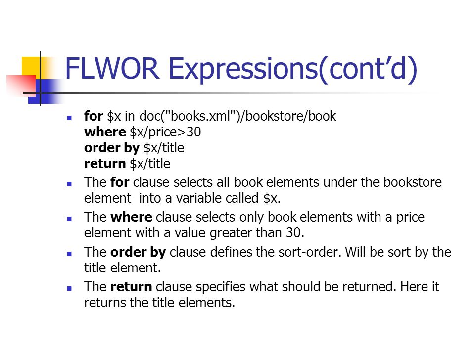 FLWOR Expressions(cont'd) for $x in doc( books.xml )/bookstore/book where $x/price>30 order by $x/title return $x/title The for clause selects all book elements under the bookstore element into a variable called $x.