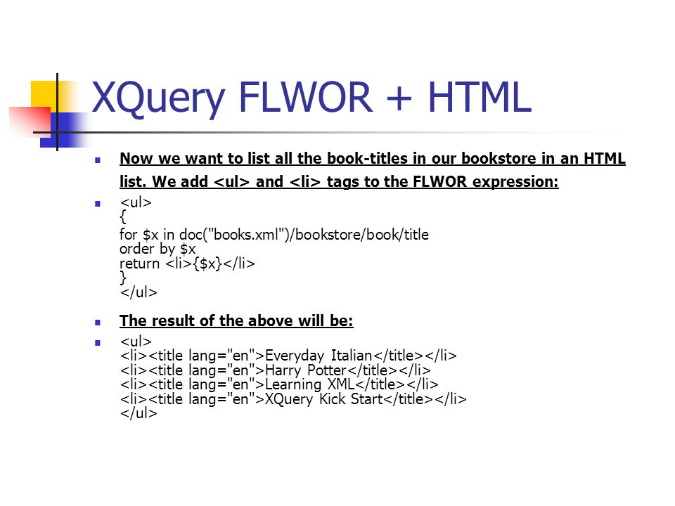 XQuery FLWOR + HTML Now we want to list all the book-titles in our bookstore in an HTML list. We add and tags to the FLWOR expression: { for $x in doc