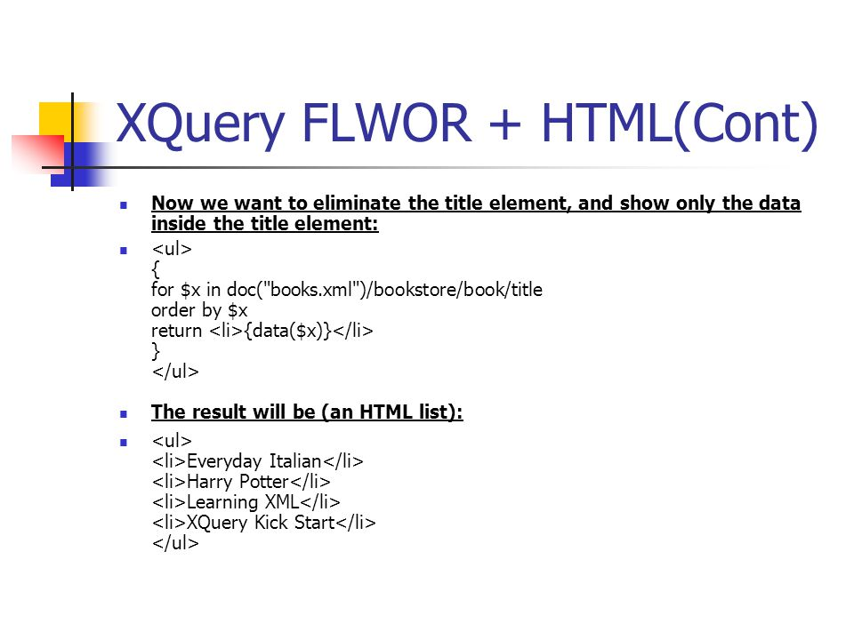 XQuery FLWOR + HTML(Cont) Now we want to eliminate the title element, and show only the data inside the title element: { for $x in doc(