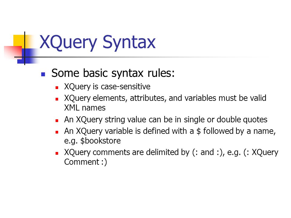 XQuery Syntax Some basic syntax rules: XQuery is case-sensitive XQuery elements, attributes, and variables must be valid XML names An XQuery string va