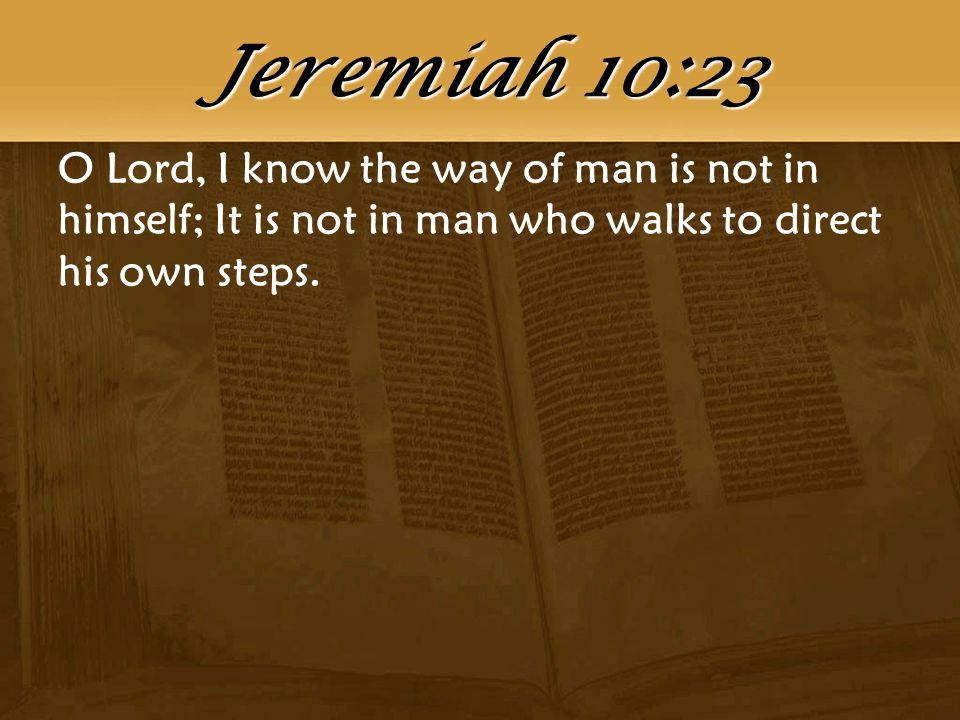 O Lord, I know the way of man is not in himself; It is not in man who walks to direct his own steps.