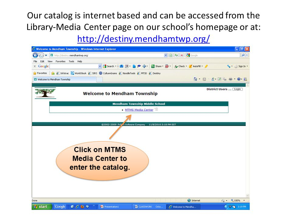 Our catalog is internet based and can be accessed from the Library-Media Center page on our school's homepage or at: http://destiny.mendhamtwp.org/ ht