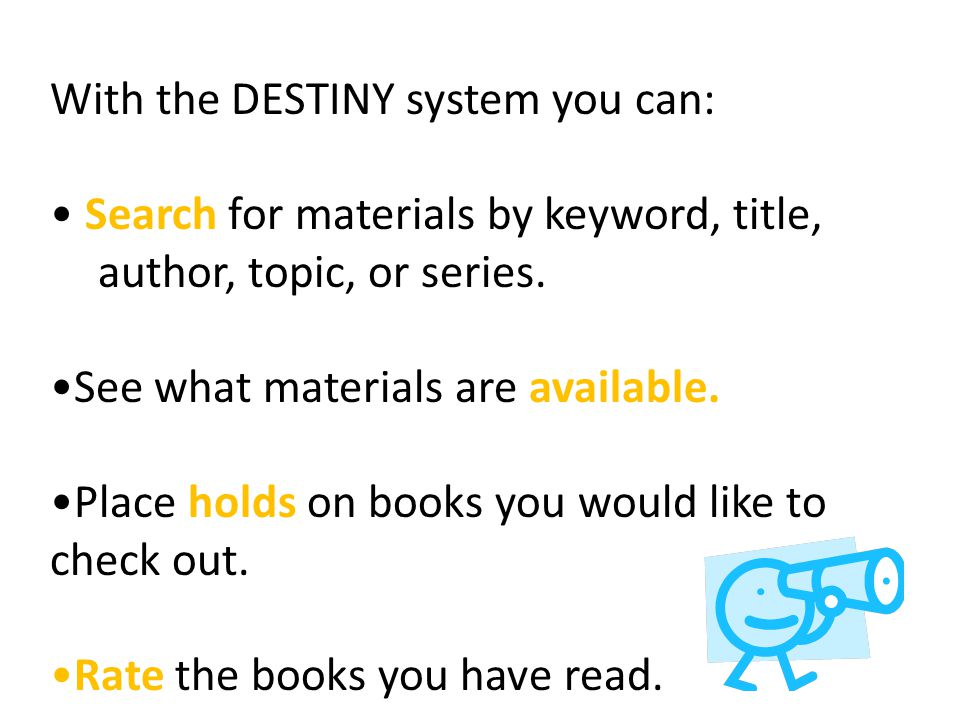 With the DESTINY system you can: Search for materials by keyword, title, author, topic, or series. See what materials are available. Place holds on bo