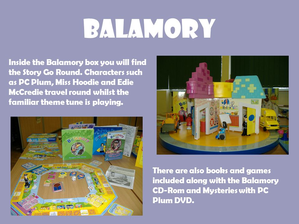 Balamory Inside the Balamory box you will find the Story Go Round. Characters such as PC Plum, Miss Hoodie and Edie McCredie travel round whilst the f