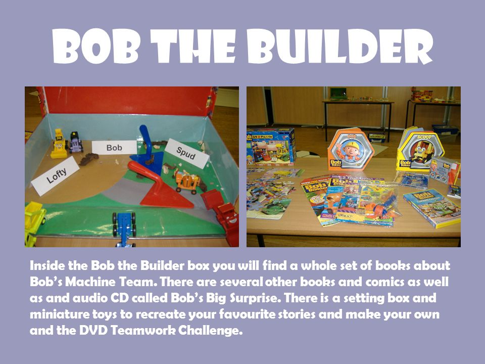 Bob the Builder Inside the Bob the Builder box you will find a whole set of books about Bob's Machine Team. There are several other books and comics a