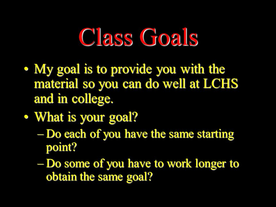 Class Goals My goal is to provide you with the material so you can do well at LCHS and in college.My goal is to provide you with the material so you can do well at LCHS and in college.