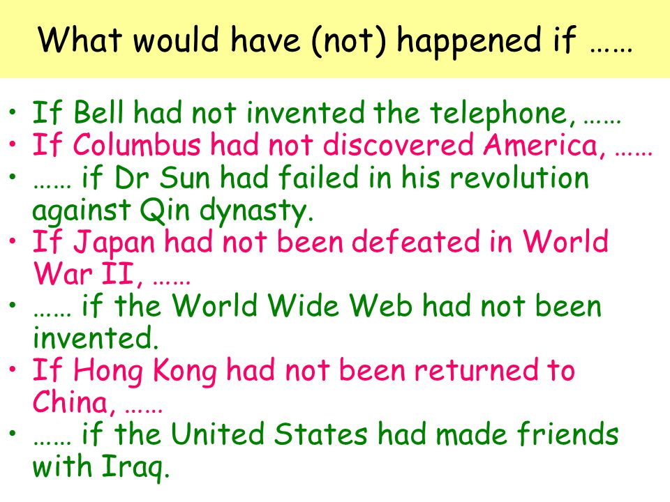 What would have (not) happened if …… If Bell had not invented the telephone, …… If Columbus had not discovered America, …… …… if Dr Sun had failed in his revolution against Qin dynasty.