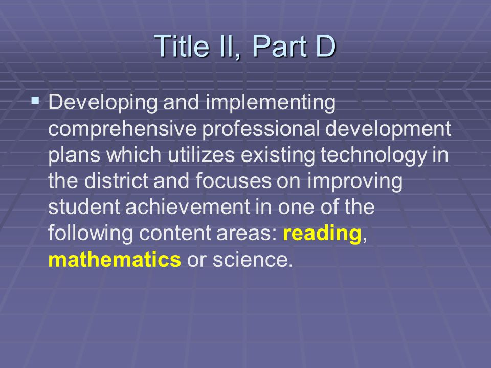 Title II, Part D   Developing and implementing comprehensive professional development plans which utilizes existing technology in the district and focuses on improving student achievement in one of the following content areas: reading, mathematics or science.