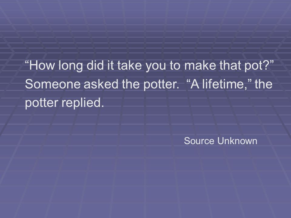 How long did it take you to make that pot? Someone asked the potter.
