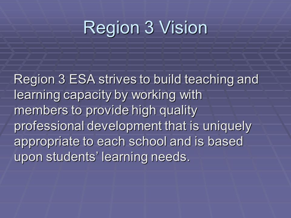 Region 3 Vision Region 3 ESA strives to build teaching and learning capacity by working with members to provide high quality professional development that is uniquely appropriate to each school and is based upon students' learning needs.