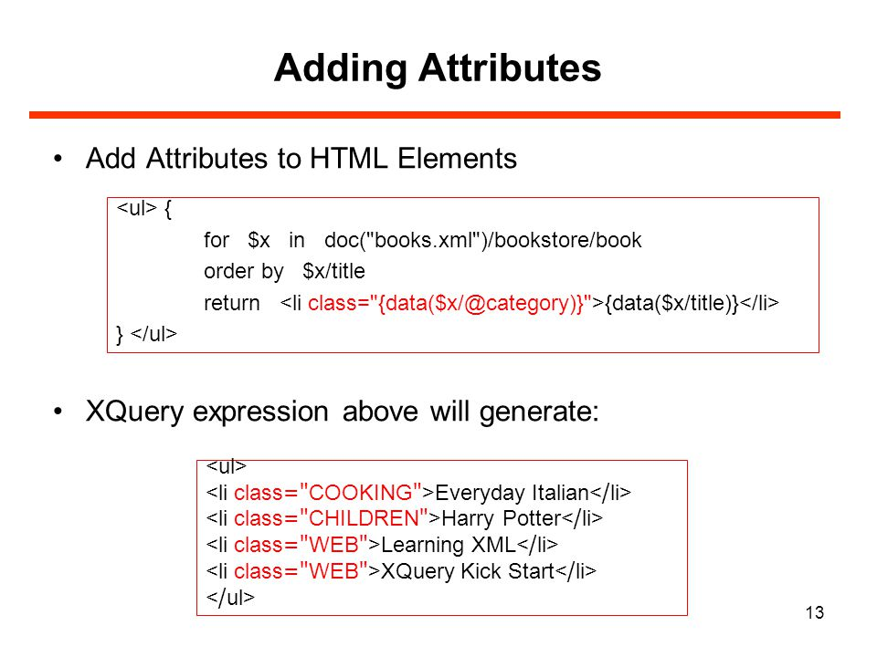 13 Adding Attributes Add Attributes to HTML Elements XQuery expression above will generate: { for $x in doc( books.xml )/bookstore/book order by $x/title return {data($x/title)} } Everyday Italian Harry Potter Learning XML XQuery Kick Start