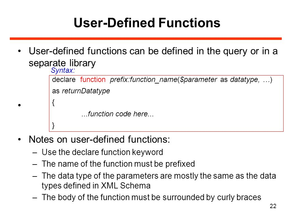 22 User-Defined Functions User-defined functions can be defined in the query or in a separate library Notes on user-defined functions: –Use the declare function keyword –The name of the function must be prefixed –The data type of the parameters are mostly the same as the data types defined in XML Schema –The body of the function must be surrounded by curly braces declare function prefix:function_name($parameter as datatype, …) as returnDatatype {...function code here...