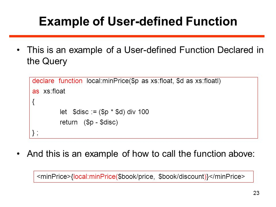 23 Example of User-defined Function This is an example of a User-defined Function Declared in the Query And this is an example of how to call the function above: declare function local:minPrice($p as xs:float, $d as xs:floatl) as xs:float { let $disc := ($p * $d) div 100 return ($p - $disc) } ; {local:minPrice($book/price, $book/discount)}