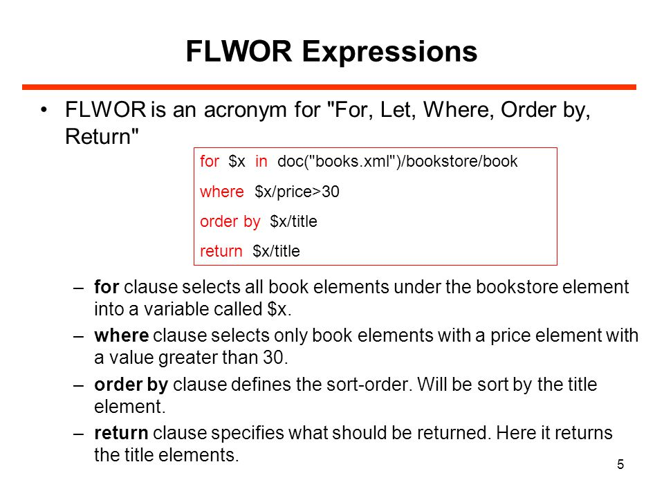 5 FLWOR Expressions FLWOR is an acronym for For, Let, Where, Order by, Return –for clause selects all book elements under the bookstore element into a variable called $x.