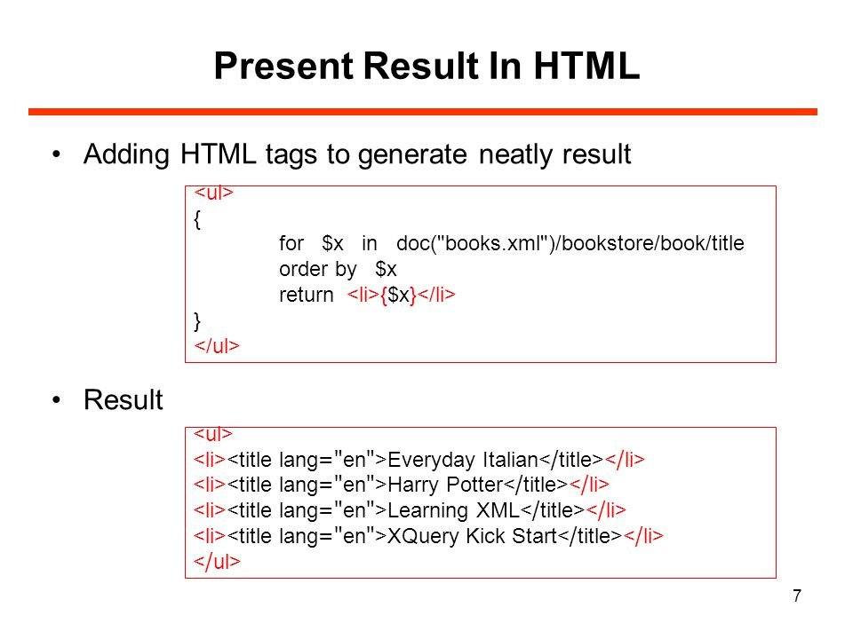 7 Present Result In HTML Adding HTML tags to generate neatly result Result { for $x in doc( books.xml )/bookstore/book/title order by $x return {$x} } Everyday Italian Harry Potter Learning XML XQuery Kick Start