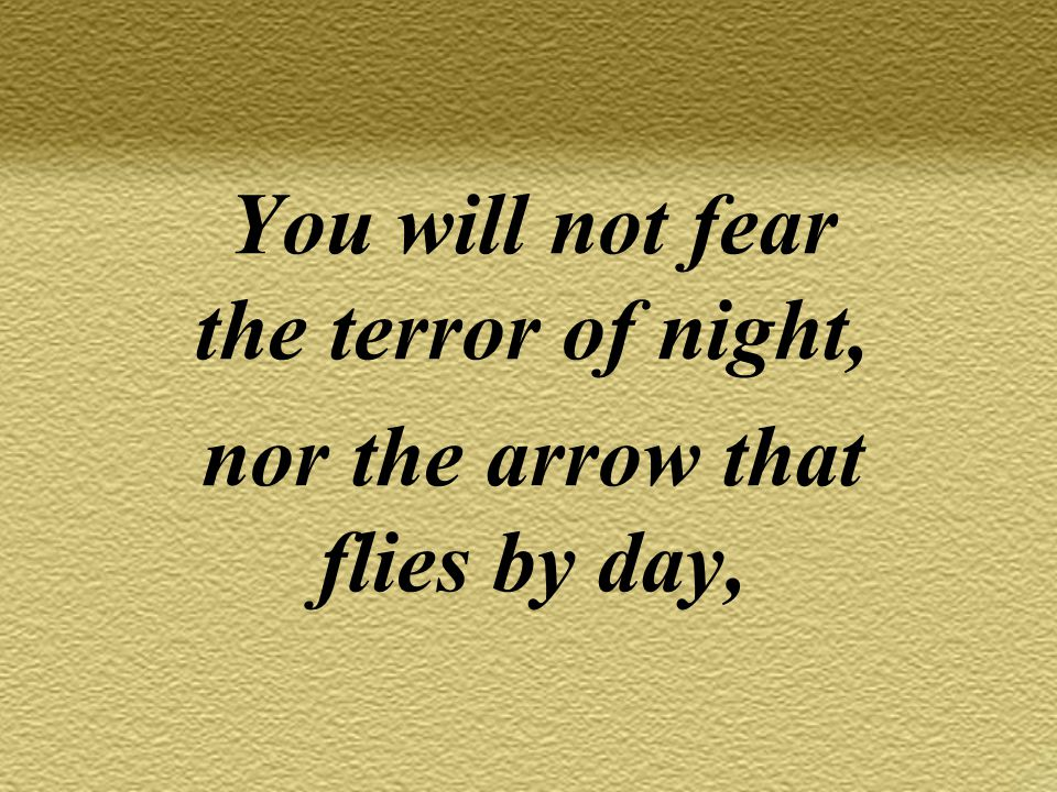 You will not fear the terror of night, nor the arrow that flies by day,