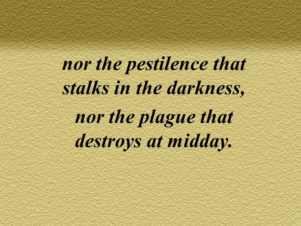nor the pestilence that stalks in the darkness, nor the plague that destroys at midday.