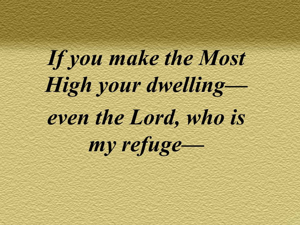 If you make the Most High your dwelling— even the Lord, who is my refuge—