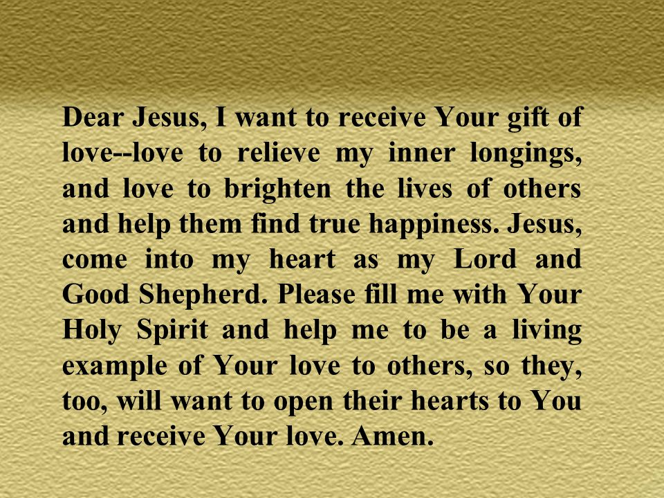 Dear Jesus, I want to receive Your gift of love--love to relieve my inner longings, and love to brighten the lives of others and help them find true happiness.