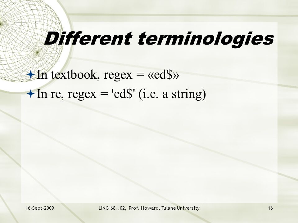 16-Sept-2009LING 681.02, Prof. Howard, Tulane University16 Different terminologies  In textbook, regex = «ed$»  In re, regex = 'ed$' (i.e. a string)