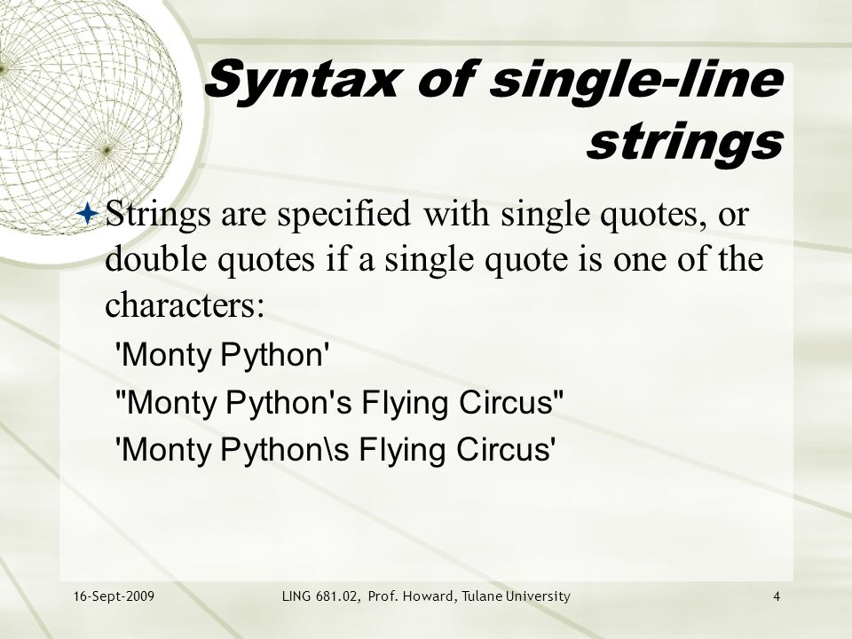 16-Sept-2009LING 681.02, Prof. Howard, Tulane University4 Syntax of single-line strings  Strings are specified with single quotes, or double quotes i