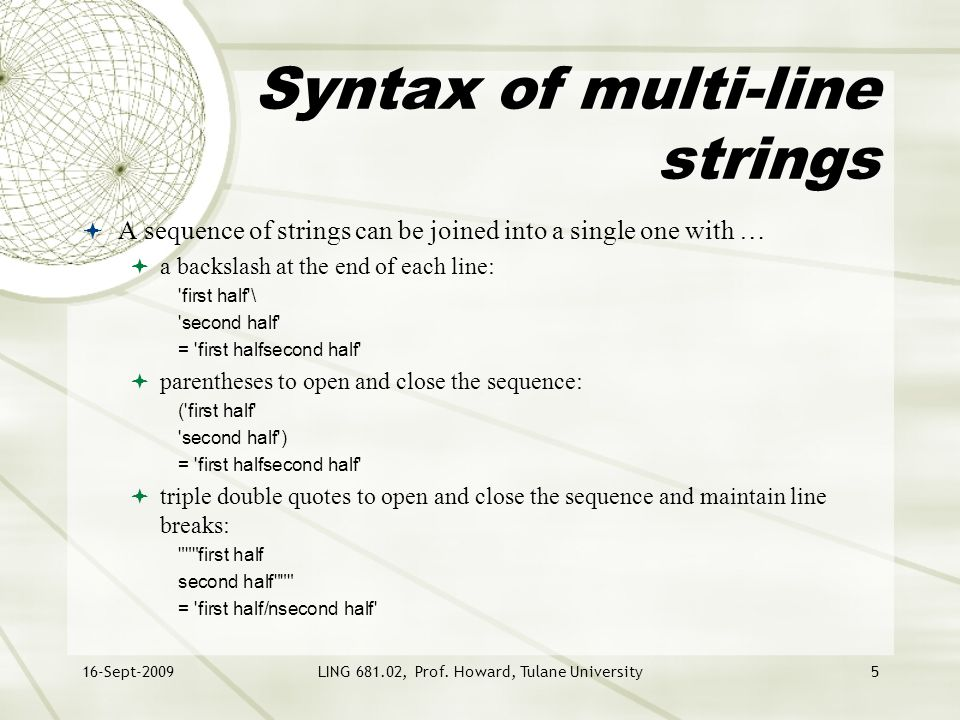 16-Sept-2009LING 681.02, Prof. Howard, Tulane University5 Syntax of multi-line strings  A sequence of strings can be joined into a single one with …
