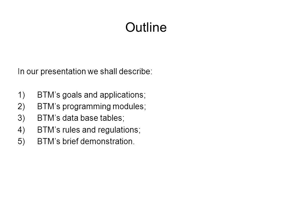 Outline In our presentation we shall describe: 1)BTM's goals and applications; 2)BTM's programming modules; 3)BTM's data base tables; 4)BTM's rules and regulations; 5)BTM's brief demonstration.