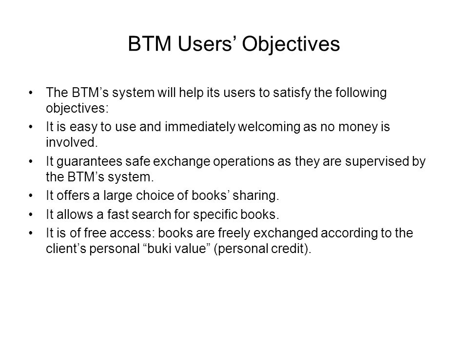 BTM Users' Objectives The BTM's system will help its users to satisfy the following objectives: It is easy to use and immediately welcoming as no money is involved.