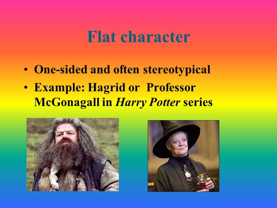 Flat character One-sided and often stereotypical Example: Hagrid or Professor McGonagall in Harry Potter series