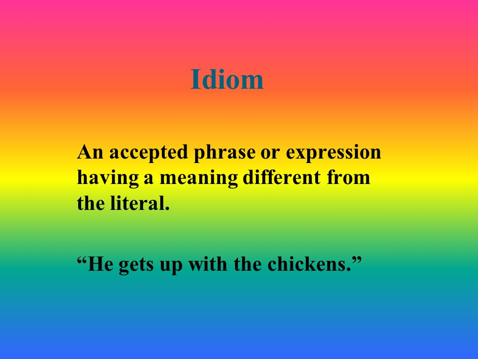 "Idiom An accepted phrase or expression having a meaning different from the literal. ""He gets up with the chickens."""