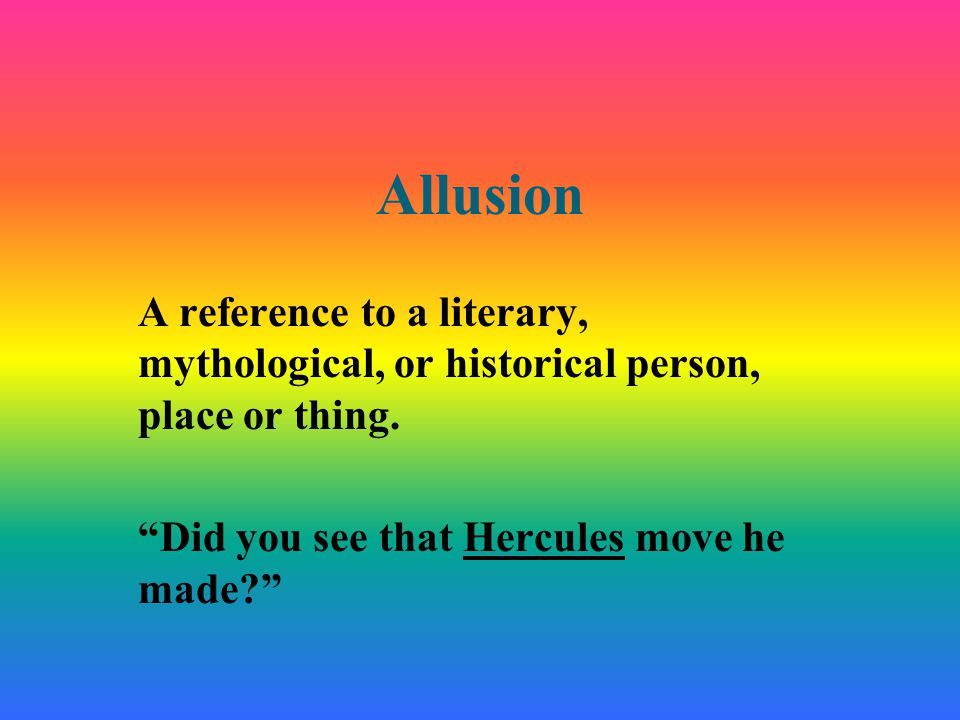 Allusion A reference to a literary, mythological, or historical person, place or thing.