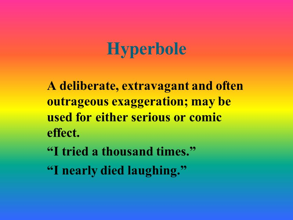 "Hyperbole A deliberate, extravagant and often outrageous exaggeration; may be used for either serious or comic effect. ""I tried a thousand times."" ""I"