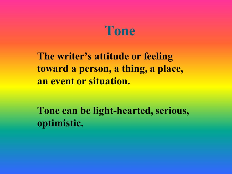 Tone The writer's attitude or feeling toward a person, a thing, a place, an event or situation.