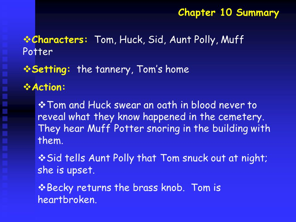 Chapter 10 Summary  Characters: Tom, Huck, Sid, Aunt Polly, Muff Potter  Setting: the tannery, Tom's home  Action:  Tom and Huck swear an oath in blood never to reveal what they know happened in the cemetery.