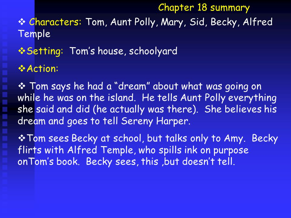 Chapter 18 summary  Characters: Tom, Aunt Polly, Mary, Sid, Becky, Alfred Temple  Setting: Tom's house, schoolyard  Action:  Tom says he had a dream about what was going on while he was on the island.