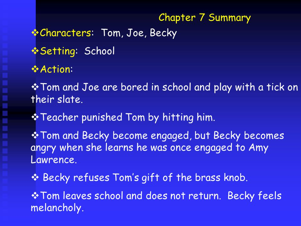 Chapter 7 Summary  Characters: Tom, Joe, Becky  Setting: School  Action:  Tom and Joe are bored in school and play with a tick on their slate.