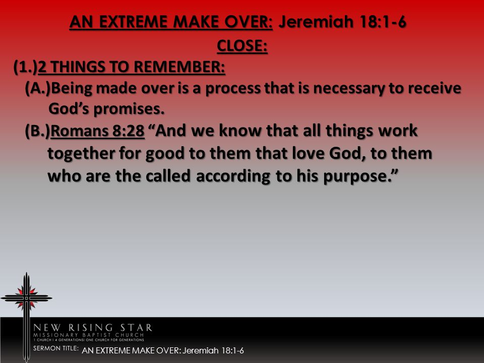 AN EXTREME MAKE OVER: Jeremiah 18:1-6 CLOSE: (1.)2 THINGS TO REMEMBER: (A.)Being made over is a process that is necessary to receive (A.)Being made over is a process that is necessary to receive God's promises.