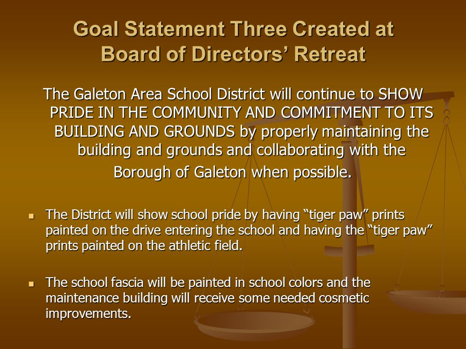 Goal Statement Three Created at Board of Directors' Retreat The Galeton Area School District will continue to SHOW PRIDE IN THE COMMUNITY AND COMMITMENT TO ITS BUILDING AND GROUNDS by properly maintaining the building and grounds and collaborating with the Borough of Galeton when possible.