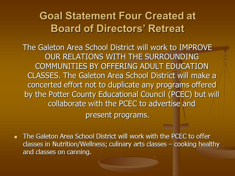 Goal Statement Four Created at Board of Directors' Retreat The Galeton Area School District will work to IMPROVE OUR RELATIONS WITH THE SURROUNDING COMMUNITIES BY OFFERING ADULT EDUCATION CLASSES.