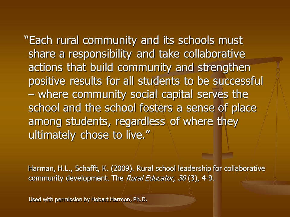 Each rural community and its schools must share a responsibility and take collaborative actions that build community and strengthen positive results for all students to be successful – where community social capital serves the school and the school fosters a sense of place among students, regardless of where they ultimately chose to live. Each rural community and its schools must share a responsibility and take collaborative actions that build community and strengthen positive results for all students to be successful – where community social capital serves the school and the school fosters a sense of place among students, regardless of where they ultimately chose to live. Harman, H.L., Schafft, K.