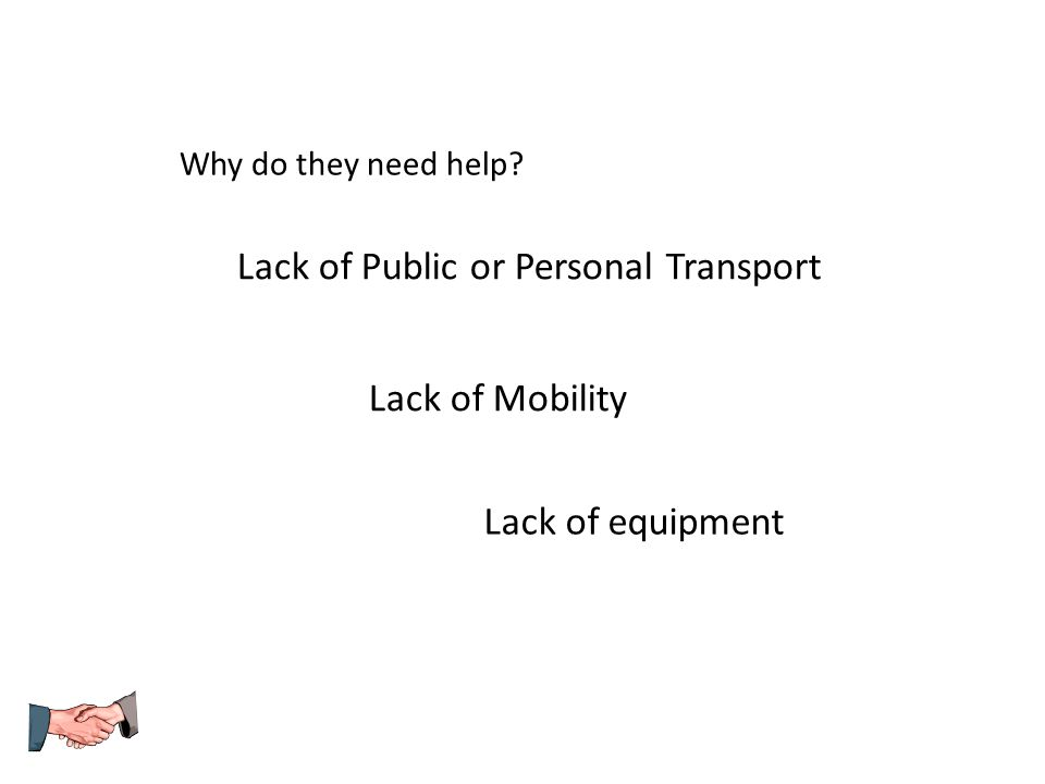 Why do they need help? Lack of Public or Personal Transport Lack of Mobility Lack of equipment