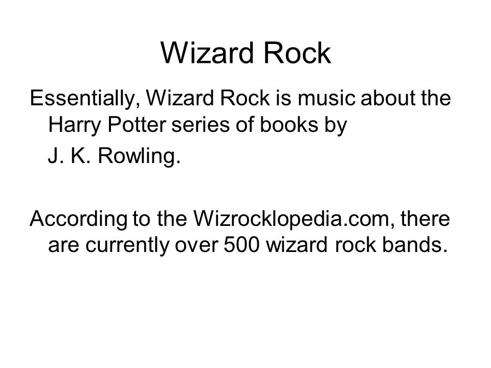 Wizard Rock Essentially, Wizard Rock is music about the Harry Potter series of books by J.