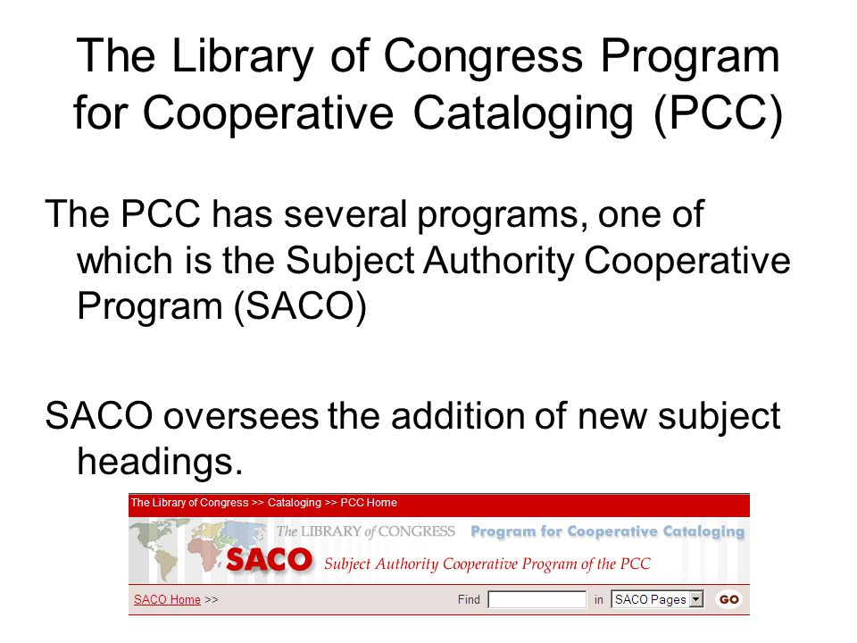 The Library of Congress Program for Cooperative Cataloging (PCC) The PCC has several programs, one of which is the Subject Authority Cooperative Program (SACO) SACO oversees the addition of new subject headings.
