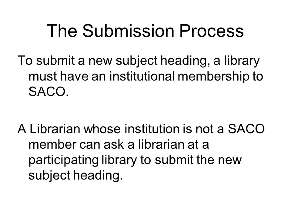 The Submission Process To submit a new subject heading, a library must have an institutional membership to SACO.