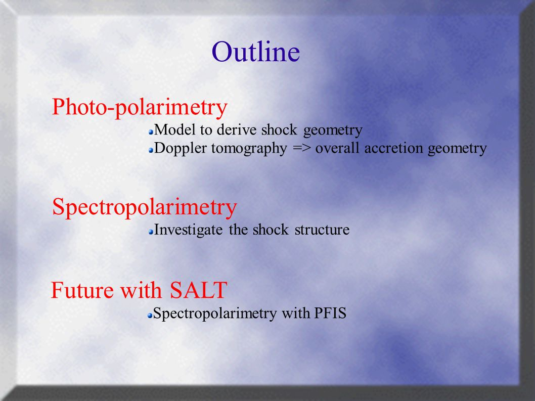 Outline Photo-polarimetry Model to derive shock geometry Doppler tomography => overall accretion geometry Spectropolarimetry Investigate the shock structure Future with SALT Spectropolarimetry with PFIS